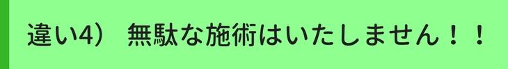 違い4)無駄な施術はいたしません!!